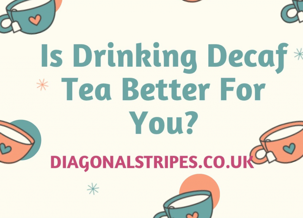 Is Drinking Decaffeinated Tea Better For You?